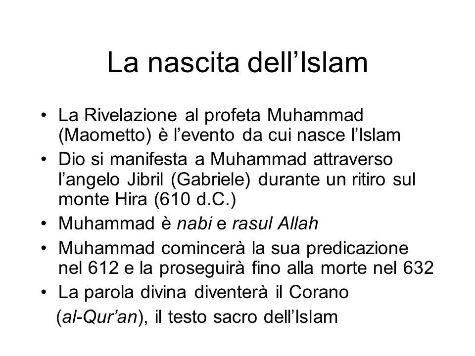 La nascita dell'Islam La Rivelazione al profeta Muhammad (Maometto) è l'evento da cui nasce l'Islam Dio si manifesta a Muhammad attraverso l'angelo Jibril (Gabriele) durante un ritiro sul monte Hira (610 d.C.) Muhammad è nabi e rasul Allah Muhammad comincerà la sua predicazione nel 612 e la proseguirà fino alla morte nel 632 La parola divina diventerà il Corano (al-Qur'an), il testo sacro dell'Islam