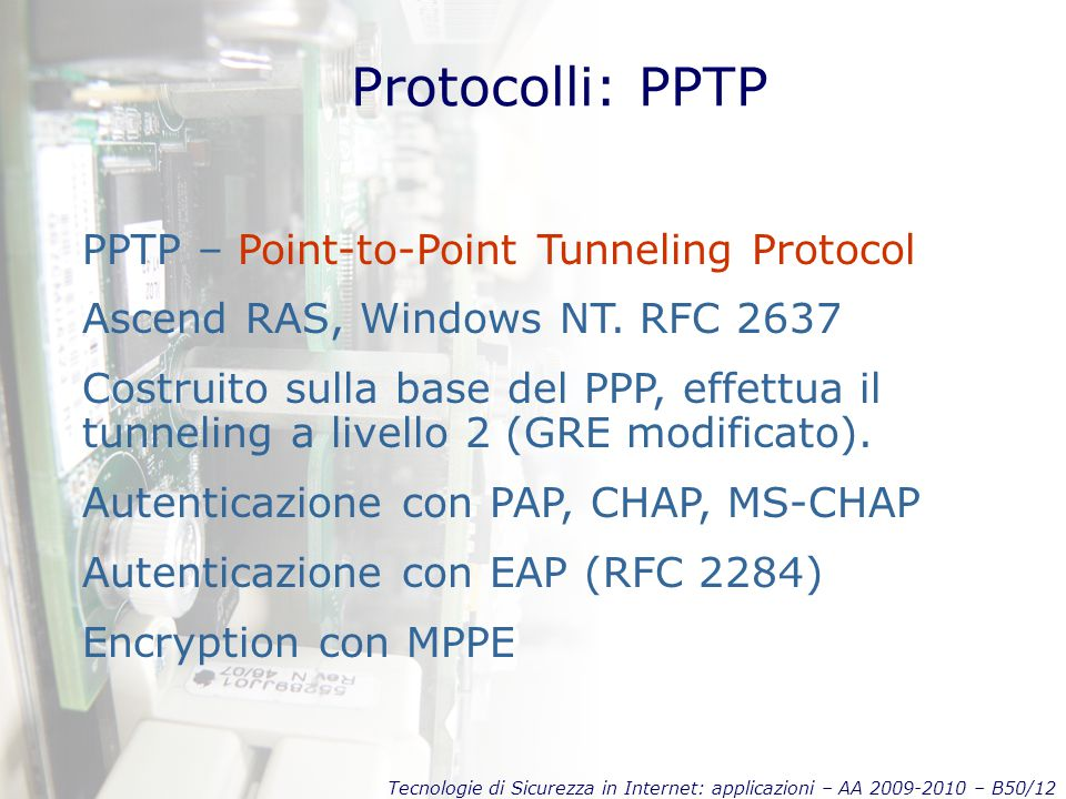 Tecnologie di Sicurezza in Internet: applicazioni – AA 2009-2010 – B50/12 Protocolli: PPTP PPTP – Point-to-Point Tunneling Protocol Ascend RAS, Windows NT.