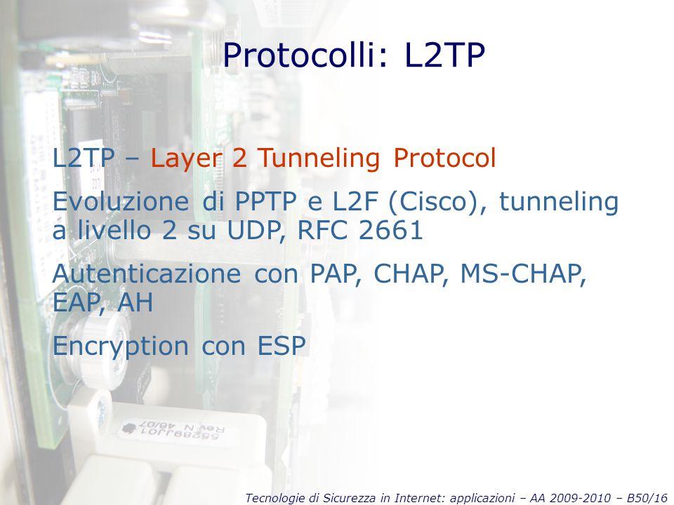 Tecnologie di Sicurezza in Internet: applicazioni – AA 2009-2010 – B50/16 Protocolli: L2TP L2TP – Layer 2 Tunneling Protocol Evoluzione di PPTP e L2F (Cisco), tunneling a livello 2 su UDP, RFC 2661 Autenticazione con PAP, CHAP, MS-CHAP, EAP, AH Encryption con ESP