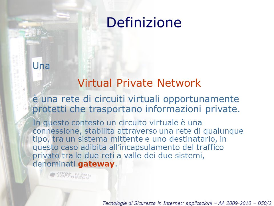 Tecnologie di Sicurezza in Internet: applicazioni – AA 2009-2010 – B50/2 Definizione Una Virtual Private Network è una rete di circuiti virtuali oppor