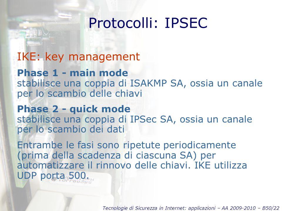 Tecnologie di Sicurezza in Internet: applicazioni – AA 2009-2010 – B50/22 Protocolli: IPSEC IKE: key management Phase 1 - main mode stabilisce una coppia di ISAKMP SA, ossia un canale per lo scambio delle chiavi Phase 2 - quick mode stabilisce una coppia di IPSec SA, ossia un canale per lo scambio dei dati Entrambe le fasi sono ripetute periodicamente (prima della scadenza di ciascuna SA) per automatizzare il rinnovo delle chiavi.