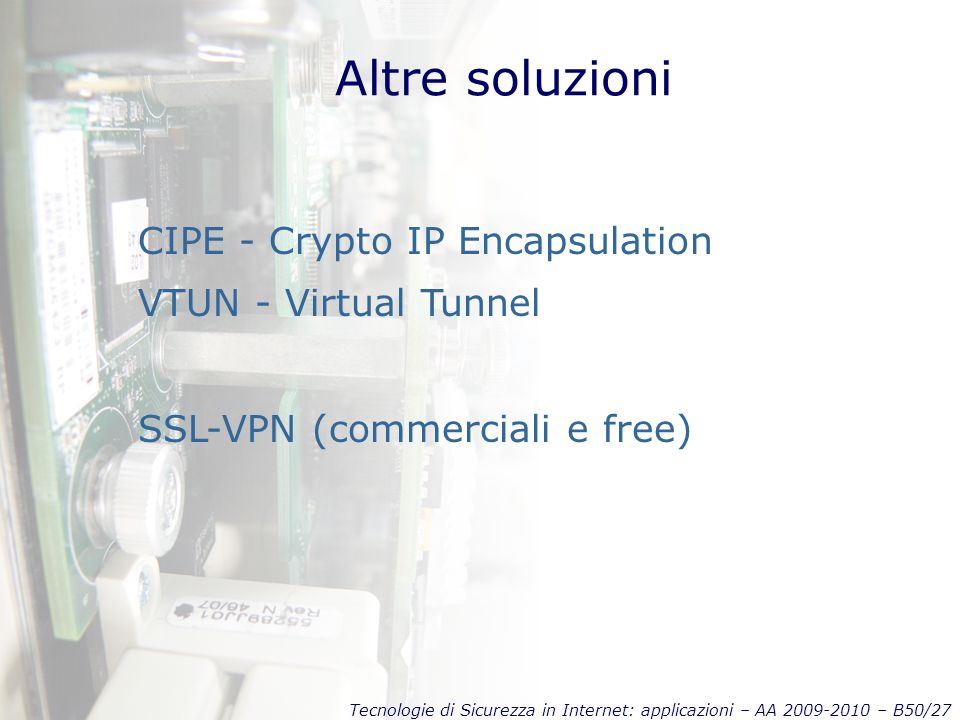 Tecnologie di Sicurezza in Internet: applicazioni – AA 2009-2010 – B50/27 Altre soluzioni CIPE - Crypto IP Encapsulation VTUN - Virtual Tunnel SSL-VPN (commerciali e free)