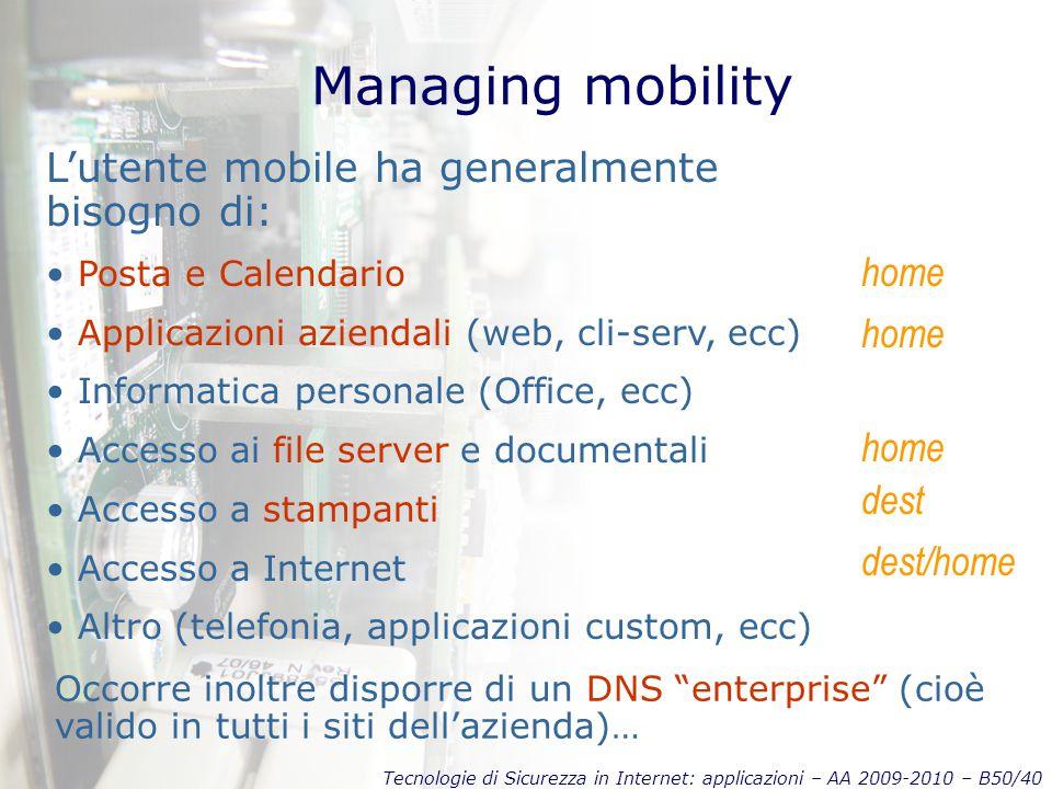 Tecnologie di Sicurezza in Internet: applicazioni – AA 2009-2010 – B50/40 Managing mobility L'utente mobile ha generalmente bisogno di: Posta e Calend