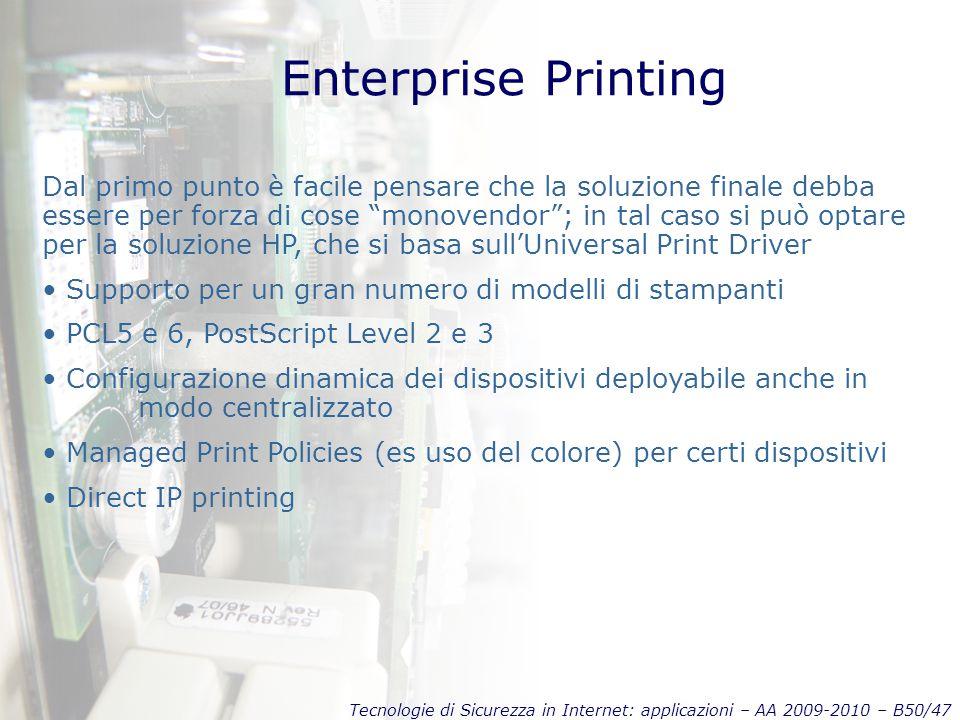 Tecnologie di Sicurezza in Internet: applicazioni – AA 2009-2010 – B50/47 Enterprise Printing Dal primo punto è facile pensare che la soluzione finale debba essere per forza di cose monovendor ; in tal caso si può optare per la soluzione HP, che si basa sull'Universal Print Driver Supporto per un gran numero di modelli di stampanti PCL5 e 6, PostScript Level 2 e 3 Configurazione dinamica dei dispositivi deployabile anche in modo centralizzato Managed Print Policies (es uso del colore) per certi dispositivi Direct IP printing