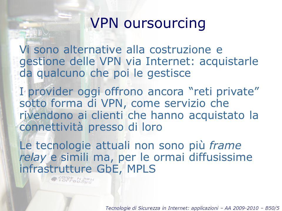Tecnologie di Sicurezza in Internet: applicazioni – AA 2009-2010 – B50/5 VPN oursourcing Vi sono alternative alla costruzione e gestione delle VPN via Internet: acquistarle da qualcuno che poi le gestisce I provider oggi offrono ancora reti private sotto forma di VPN, come servizio che rivendono ai clienti che hanno acquistato la connettività presso di loro Le tecnologie attuali non sono più frame relay e simili ma, per le ormai diffusissime infrastrutture GbE, MPLS