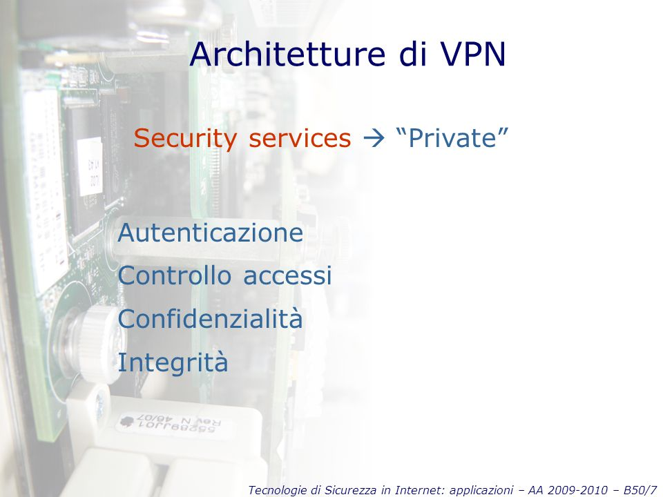 Tecnologie di Sicurezza in Internet: applicazioni – AA 2009-2010 – B50/18 Protocolli: L2TP Compulsory tunnel INTERNET L2TP tunnelPPP connection Computer ISP's LAC L2TP Access Concentrator LNS L2TP Network Server LAN IP, IPX, NetBEUI datagrams PPP payload PPP frameL2TP (IP) X.25, ATM, … Ethernet frame