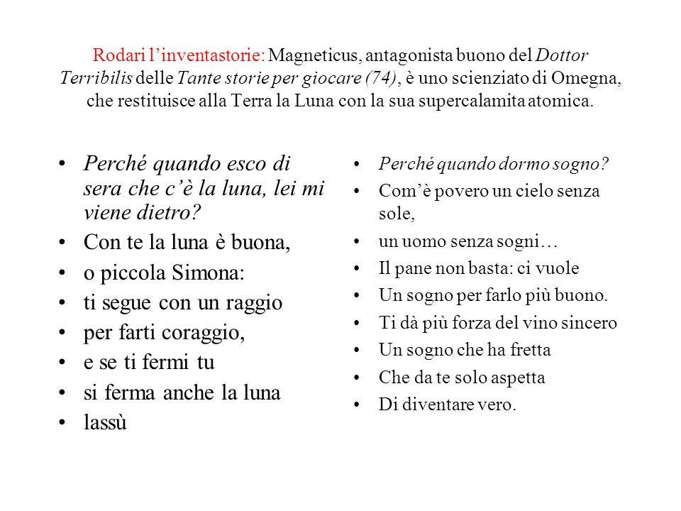 Rodari l'inventastorie: Magneticus, antagonista buono del Dottor Terribilis delle Tante storie per giocare (74), è uno scienziato di Omegna, che restituisce alla Terra la Luna con la sua supercalamita atomica.