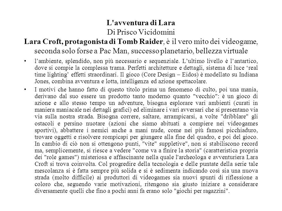 L avventura di Lara Di Prisco Vicidomini Lara Croft, protagonista di Tomb Raider, è il vero mito dei videogame, seconda solo forse a Pac Man, successo planetario, bellezza virtuale l'ambiente, splendido, non più necessario e sequenziale.
