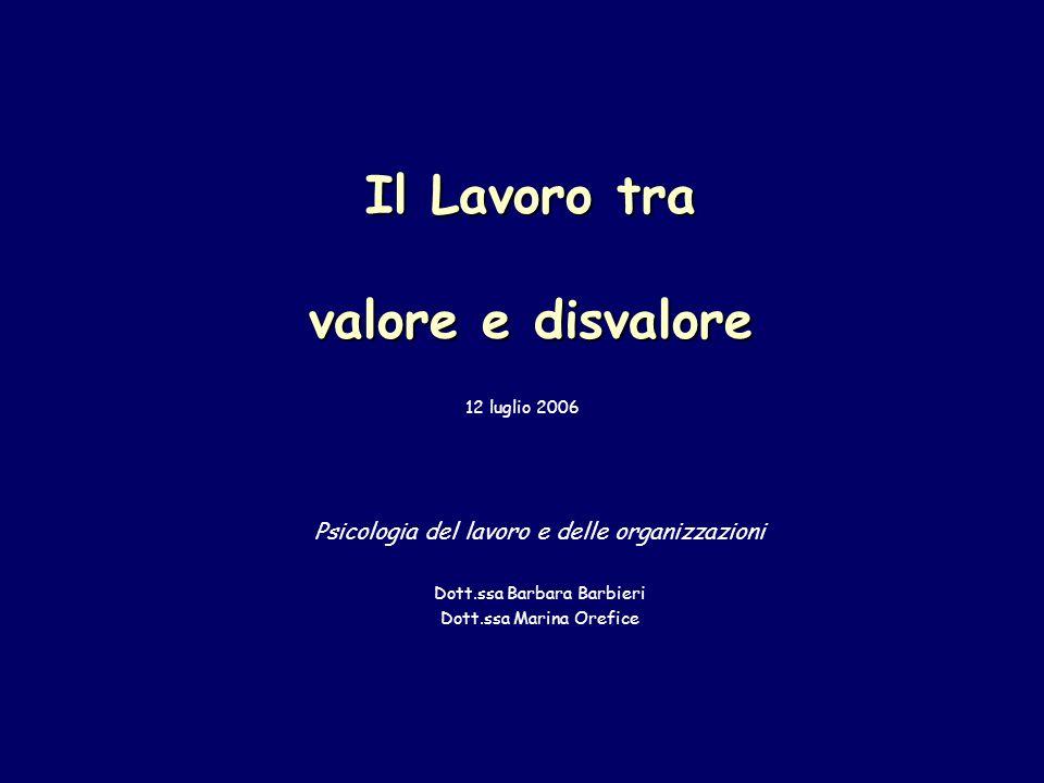 Il Lavoro tra valore e disvalore Psicologia del lavoro e delle organizzazioni Dott.ssa Barbara Barbieri Dott.ssa Marina Orefice 12 luglio 2006