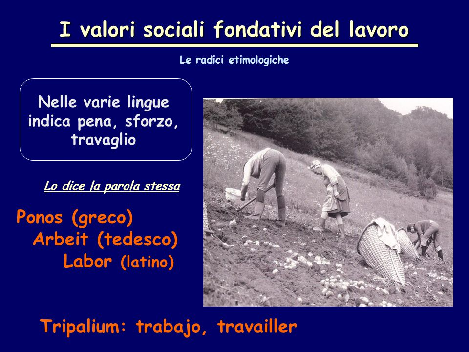 I valori sociali fondativi del lavoro Lo dice la parola stessa Ponos (greco) Arbeit (tedesco) Labor (latino) Nelle varie lingue indica pena, sforzo, travaglio Tripalium: trabajo, travailler Le radici etimologiche