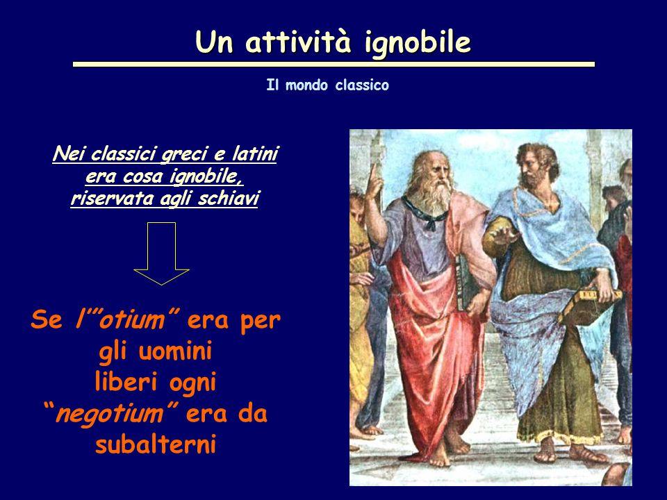 Un attività ignobile Nei classici greci e latini era cosa ignobile, riservata agli schiavi Se l' otium era per gli uomini liberi ogni negotium era da subalterni Il mondo classico
