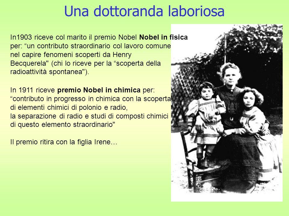 Una dottoranda laboriosa In1903 riceve col marito il premio Nobel Nobel in fisica per: un contributo straordinario col lavoro comune nel capire fenomeni scoperti da Henry Becquerela (chi lo riceve per la scoperta della radioattività spontanea ).
