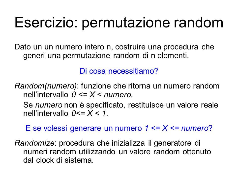 Esercizio: permutazione random Dato un un numero intero n, costruire una procedura che generi una permutazione random di n elementi.