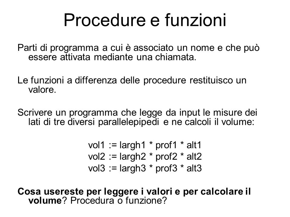Var a, b: integer; Procedure Proc1 (var x,y: integer; c: integer); var aus: integer; Procedure Proc2 (var v,z: integer; c: integer); begin v:=v+c; z:=z+c; end; begin aus:=x; x:=y; y:=aus; Proc2(x,y,c); end; begin write ( Digita il primo numero: ); readln (a); write ( Digita il secondo numero: ); readln (b); Proc1(a,b,5) writeln( Il primo numero e : ,a); writeln( Il secondo numero e : ,b); readln; end.
