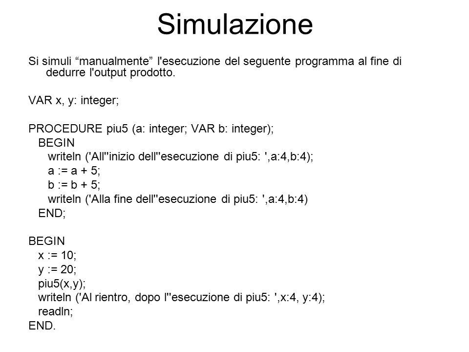 Simulazione Si simuli manualmente l esecuzione del seguente programma al fine di dedurre l output prodotto.