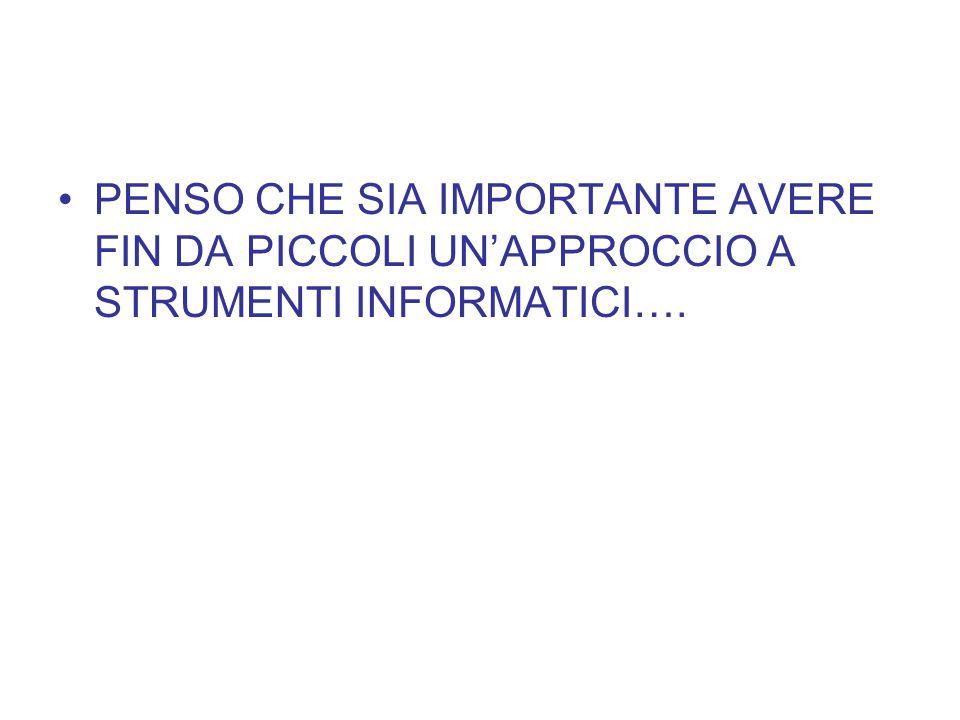 PENSO CHE SIA IMPORTANTE AVERE FIN DA PICCOLI UN'APPROCCIO A STRUMENTI INFORMATICI….