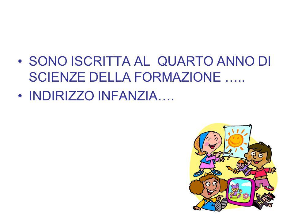 SONO ISCRITTA AL QUARTO ANNO DI SCIENZE DELLA FORMAZIONE ….. INDIRIZZO INFANZIA….