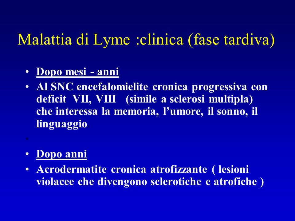 Malattia di Lyme :clinica (fase tardiva) Dopo mesi - anni Al SNC encefalomielite cronica progressiva con deficit VII, VIII (simile a sclerosi multipla