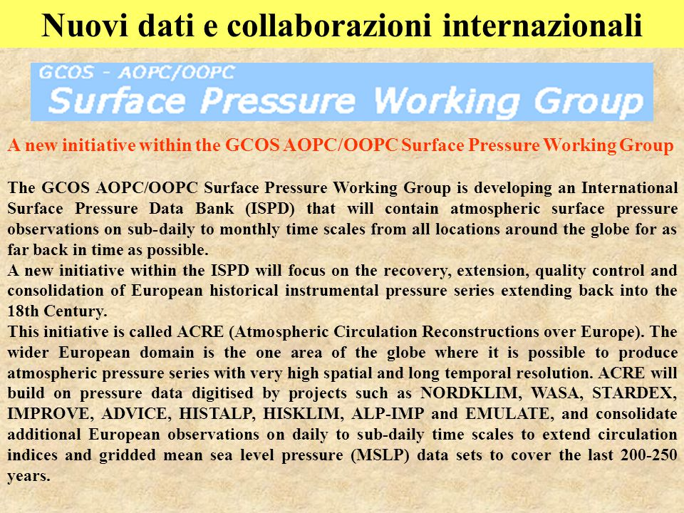 Nuovi dati e collaborazioni internazionali A new initiative within the GCOS AOPC/OOPC Surface Pressure Working Group The GCOS AOPC/OOPC Surface Pressure Working Group is developing an International Surface Pressure Data Bank (ISPD) that will contain atmospheric surface pressure observations on sub-daily to monthly time scales from all locations around the globe for as far back in time as possible.