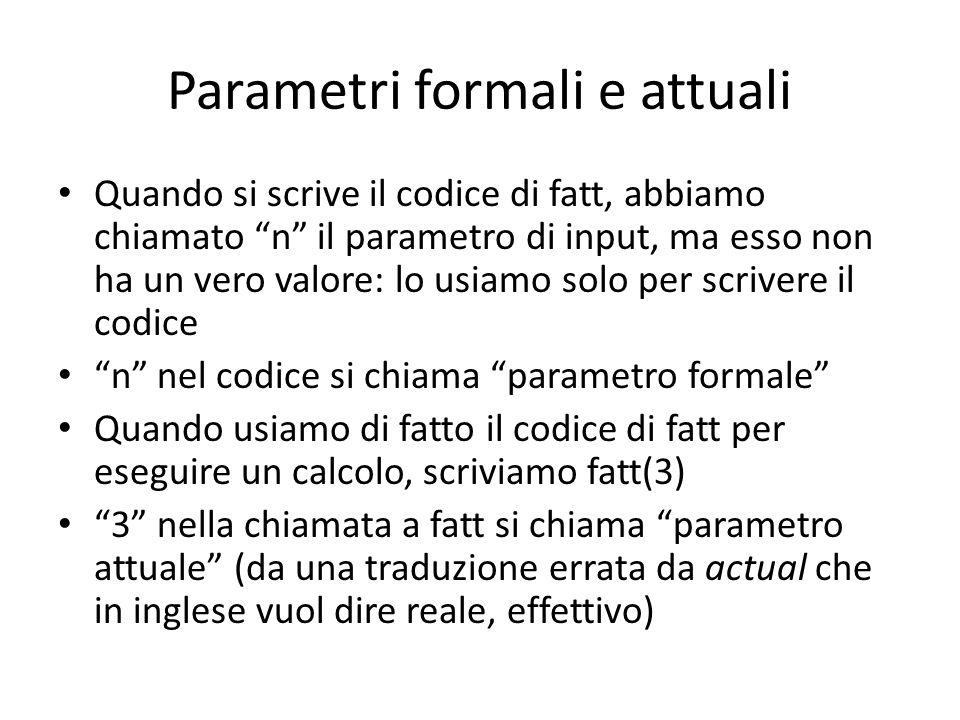 """Parametri formali e attuali Quando si scrive il codice di fatt, abbiamo chiamato """"n"""" il parametro di input, ma esso non ha un vero valore: lo usiamo s"""