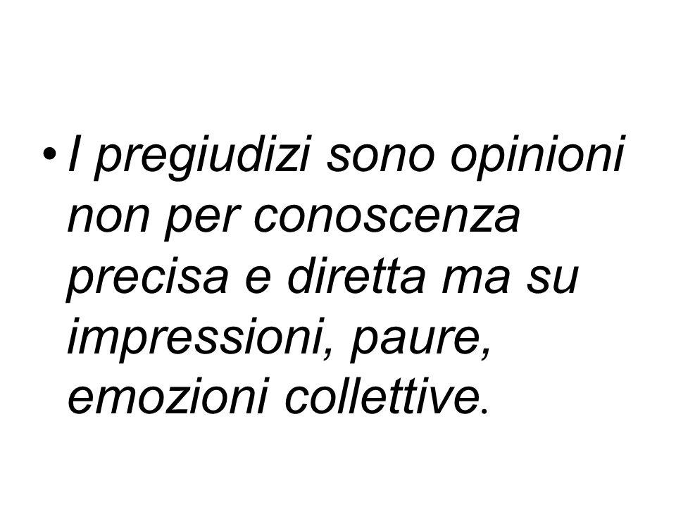 I pregiudizi sono opinioni non per conoscenza precisa e diretta ma su impressioni, paure, emozioni collettive.