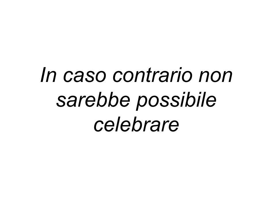 In caso contrario non sarebbe possibile celebrare
