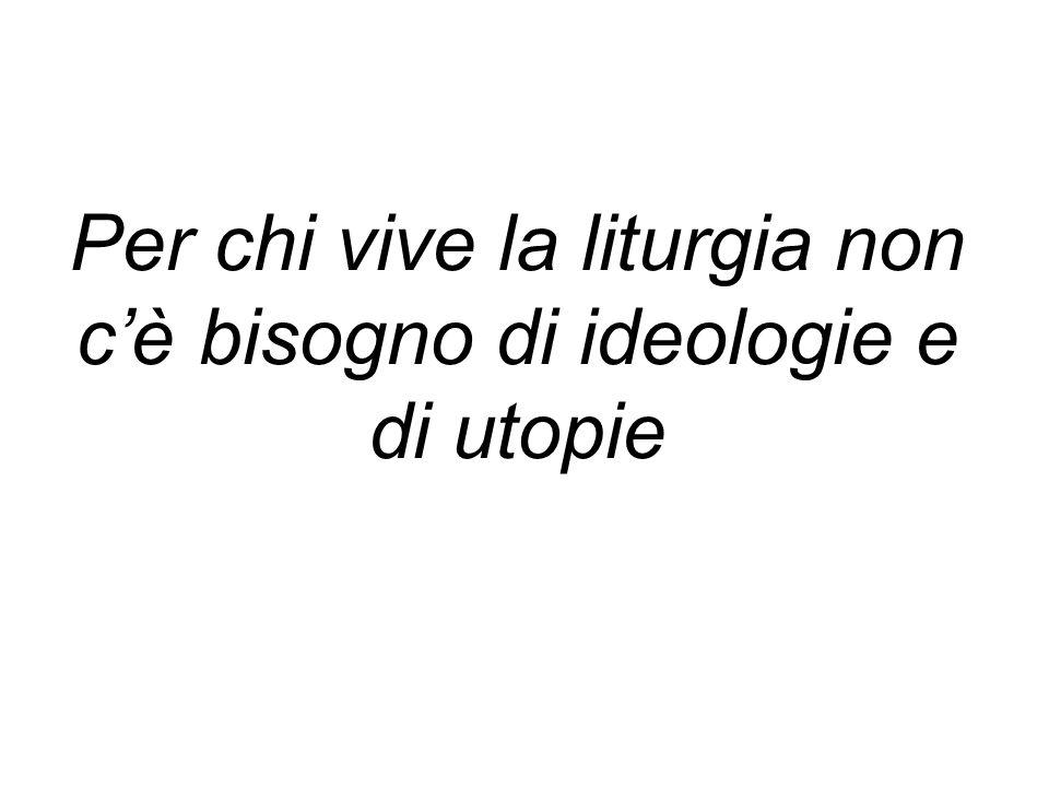 Per chi vive la liturgia non c'è bisogno di ideologie e di utopie