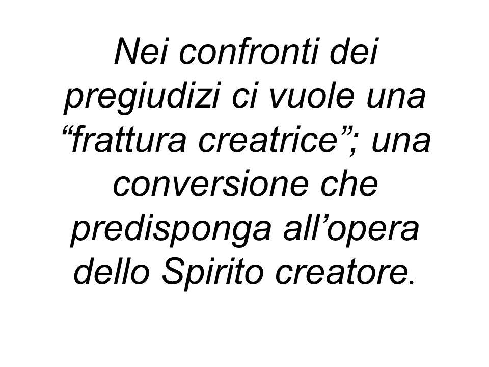 Nei confronti dei pregiudizi ci vuole una frattura creatrice ; una conversione che predisponga all'opera dello Spirito creatore.