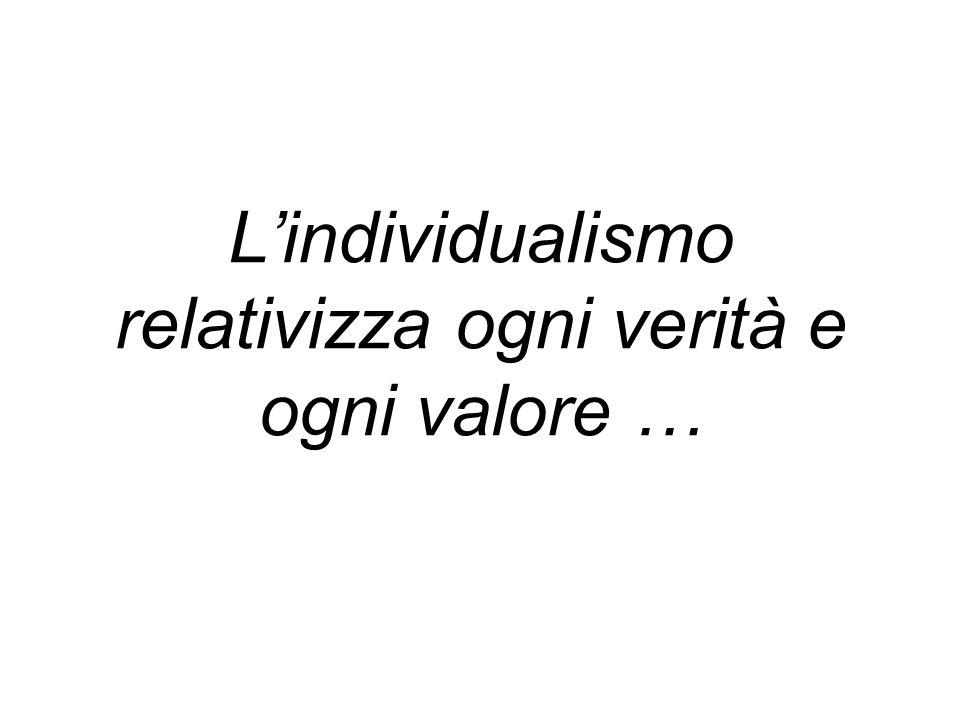 L'individualismo relativizza ogni verità e ogni valore …