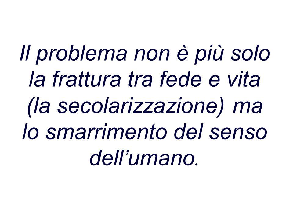 Il problema non è più solo la frattura tra fede e vita (la secolarizzazione) ma lo smarrimento del senso dell'umano.