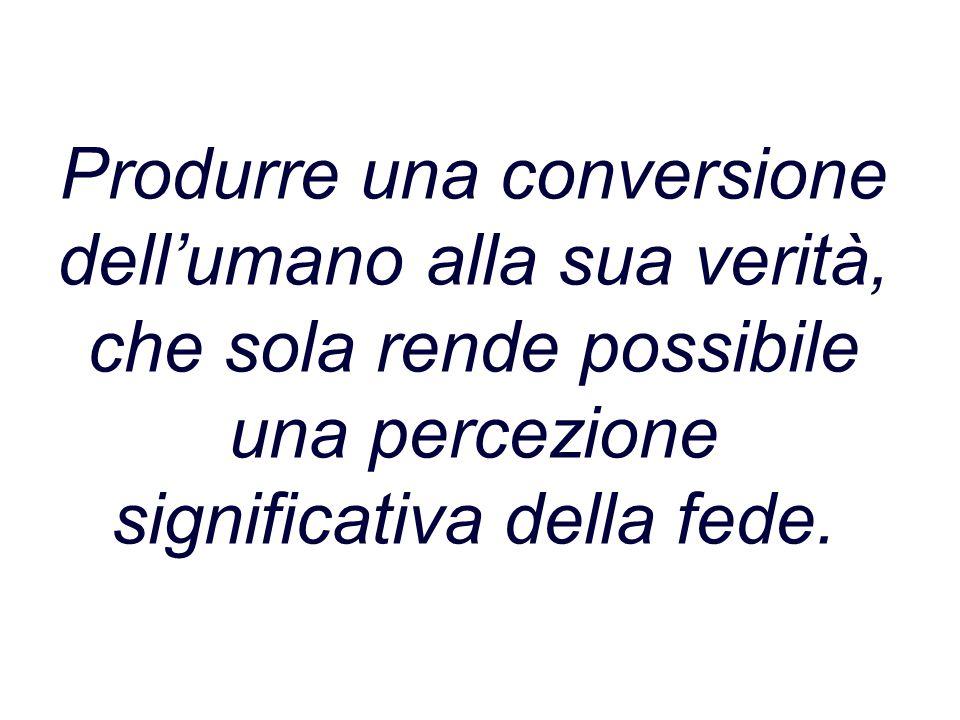 Produrre una conversione dell'umano alla sua verità, che sola rende possibile una percezione significativa della fede.