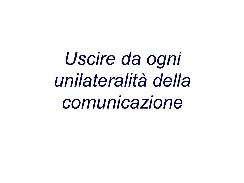 Uscire da ogni unilateralità della comunicazione