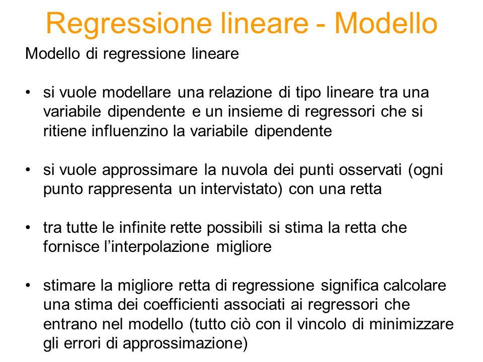 Regressione lineare - Modello Modello di regressione lineare si vuole modellare una relazione di tipo lineare tra una variabile dipendente e un insieme di regressori che si ritiene influenzino la variabile dipendente si vuole approssimare la nuvola dei punti osservati (ogni punto rappresenta un intervistato) con una retta tra tutte le infinite rette possibili si stima la retta che fornisce l'interpolazione migliore stimare la migliore retta di regressione significa calcolare una stima dei coefficienti associati ai regressori che entrano nel modello (tutto ciò con il vincolo di minimizzare gli errori di approssimazione)