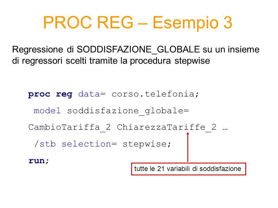 PROC REG – Esempio 3 proc reg data= corso.telefonia; model soddisfazione_globale= CambioTariffa_2 ChiarezzaTariffe_2 … /stb selection= stepwise; run; Regressione di SODDISFAZIONE_GLOBALE su un insieme di regressori scelti tramite la procedura stepwise tutte le 21 variabili di soddisfazione