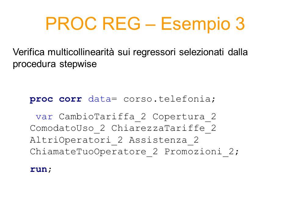 PROC REG – Esempio 3 proc corr data= corso.telefonia; var CambioTariffa_2 Copertura_2 ComodatoUso_2 ChiarezzaTariffe_2 AltriOperatori_2 Assistenza_2 ChiamateTuoOperatore_2 Promozioni_2; run; Verifica multicollinearità sui regressori selezionati dalla procedura stepwise