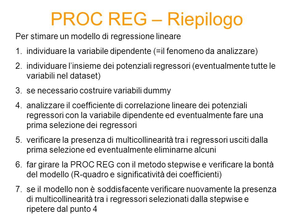 PROC REG – Riepilogo Per stimare un modello di regressione lineare 1.individuare la variabile dipendente (=il fenomeno da analizzare) 2.individuare l'insieme dei potenziali regressori (eventualmente tutte le variabili nel dataset) 3.se necessario costruire variabili dummy 4.analizzare il coefficiente di correlazione lineare dei potenziali regressori con la variabile dipendente ed eventualmente fare una prima selezione dei regressori 5.verificare la presenza di multicollinearità tra i regressori usciti dalla prima selezione ed eventualmente eliminarne alcuni 6.far girare la PROC REG con il metodo stepwise e verificare la bontà del modello (R-quadro e significatività dei coefficienti) 7.se il modello non è soddisfacente verificare nuovamente la presenza di multicollinearità tra i regressori selezionati dalla stepwise e ripetere dal punto 4