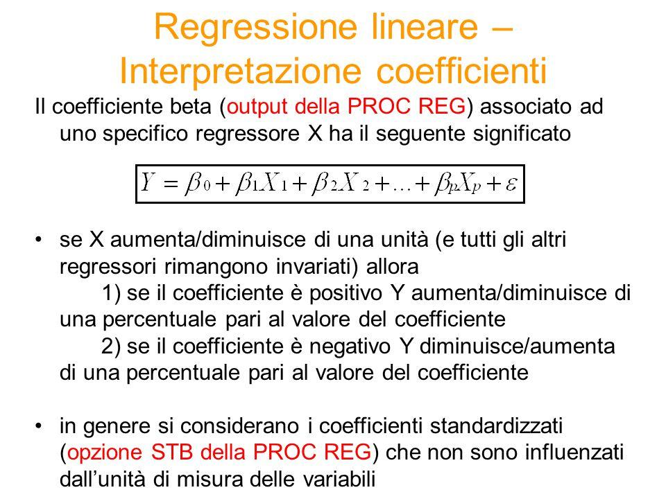 Regressione lineare – Interpretazione coefficienti Il coefficiente beta (output della PROC REG) associato ad uno specifico regressore X ha il seguente significato se X aumenta/diminuisce di una unità (e tutti gli altri regressori rimangono invariati) allora 1) se il coefficiente è positivo Y aumenta/diminuisce di una percentuale pari al valore del coefficiente 2) se il coefficiente è negativo Y diminuisce/aumenta di una percentuale pari al valore del coefficiente in genere si considerano i coefficienti standardizzati (opzione STB della PROC REG) che non sono influenzati dall'unità di misura delle variabili