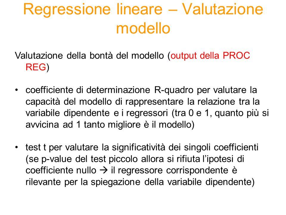 Regressione lineare – Valutazione modello Valutazione della bontà del modello (output della PROC REG) coefficiente di determinazione R-quadro per valutare la capacità del modello di rappresentare la relazione tra la variabile dipendente e i regressori (tra 0 e 1, quanto più si avvicina ad 1 tanto migliore è il modello) test t per valutare la significatività dei singoli coefficienti (se p-value del test piccolo allora si rifiuta l'ipotesi di coefficiente nullo  il regressore corrispondente è rilevante per la spiegazione della variabile dipendente)