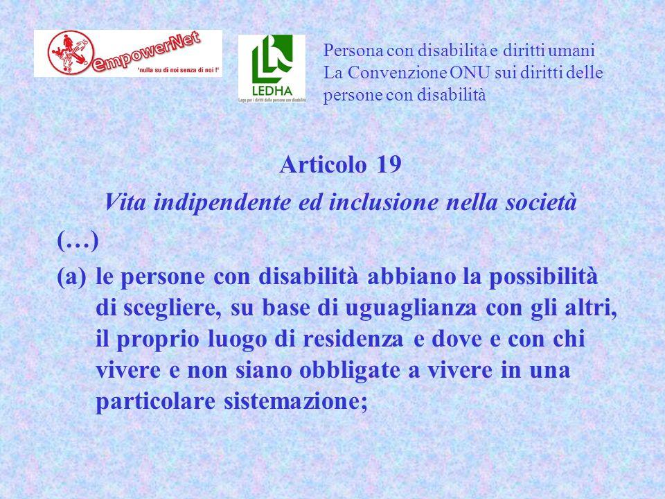 Articolo 19 Vita indipendente ed inclusione nella società (…) (a)le persone con disabilità abbiano la possibilità di scegliere, su base di uguaglianza con gli altri, il proprio luogo di residenza e dove e con chi vivere e non siano obbligate a vivere in una particolare sistemazione; Persona con disabilità e diritti umani La Convenzione ONU sui diritti delle persone con disabilità