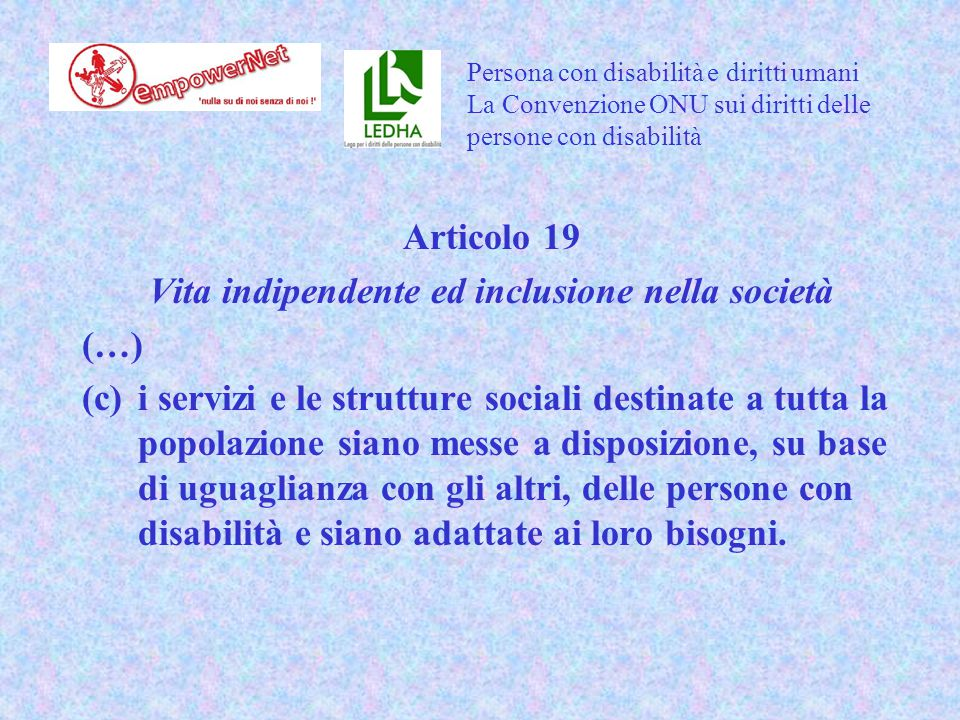 Articolo 19 Vita indipendente ed inclusione nella società (…) (c)i servizi e le strutture sociali destinate a tutta la popolazione siano messe a disposizione, su base di uguaglianza con gli altri, delle persone con disabilità e siano adattate ai loro bisogni.