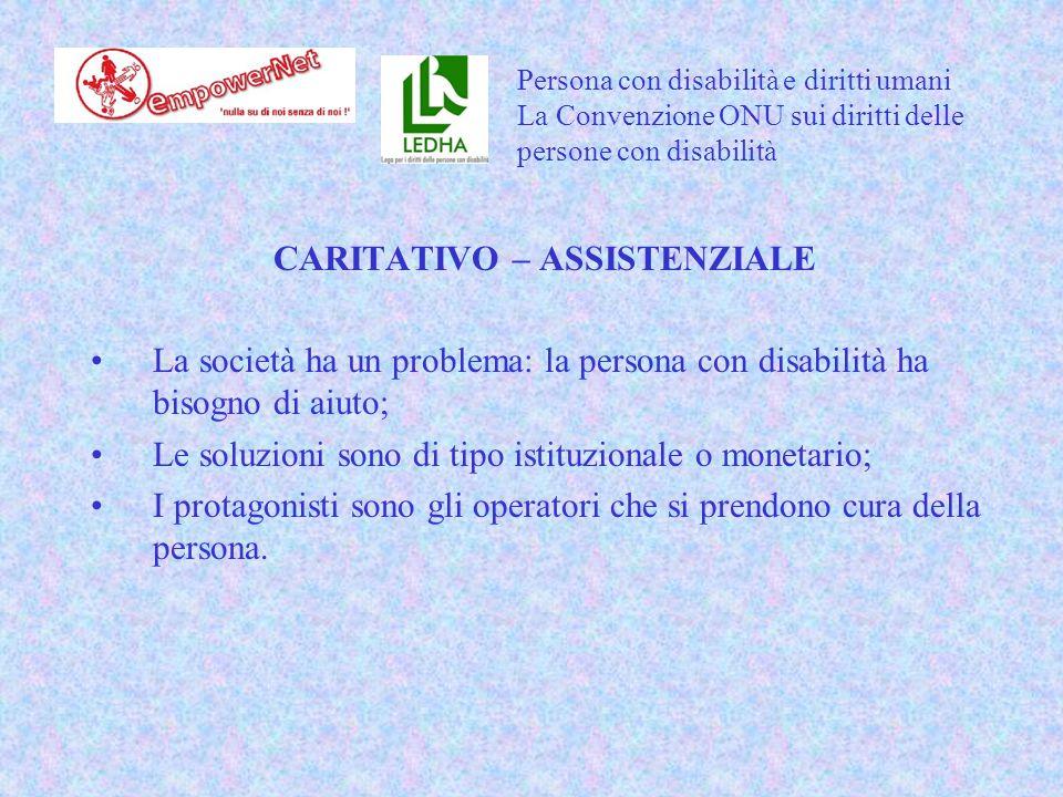 CARITATIVO – ASSISTENZIALE La società ha un problema: la persona con disabilità ha bisogno di aiuto; Le soluzioni sono di tipo istituzionale o monetario; I protagonisti sono gli operatori che si prendono cura della persona.