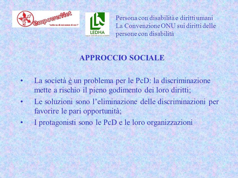 APPROCCIO SOCIALE La società è un problema per le PcD: la discriminazione mette a rischio il pieno godimento dei loro diritti; Le soluzioni sono l'eliminazione delle discriminazioni per favorire le pari opportunità; I protagonisti sono le PcD e le loro organizzazioni Persona con disabilità e diritti umani La Convenzione ONU sui diritti delle persone con disabilità