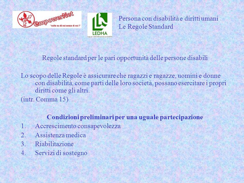 Regole standard per le pari opportunità delle persone disabili Lo scopo delle Regole è assicurare che ragazzi e ragazze, uomini e donne con disabilità, come parti delle loro società, possano esercitare i propri diritti come gli altri.
