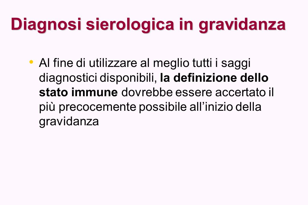 Diagnosi sierologica in gravidanza Al fine di utilizzare al meglio tutti i saggi diagnostici disponibili, la definizione dello stato immune dovrebbe e