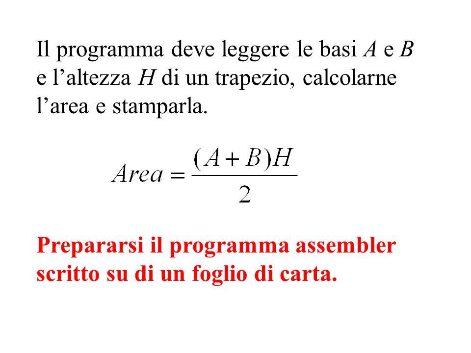 Il programma deve leggere le basi A e B e l'altezza H di un trapezio, calcolarne l'area e stamparla. Prepararsi il programma assembler scritto su di u