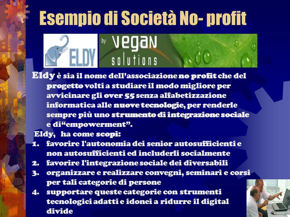 Esempio di Società No- profit Eldy è sia il nome dell'associazione no profit che del progetto volti a studiare il modo migliore per avvicinare gli over 55 senza alfabetizzazione informatica alle nuove tecnologie, per renderle sempre più uno strumento di integrazione sociale e di empowerment .