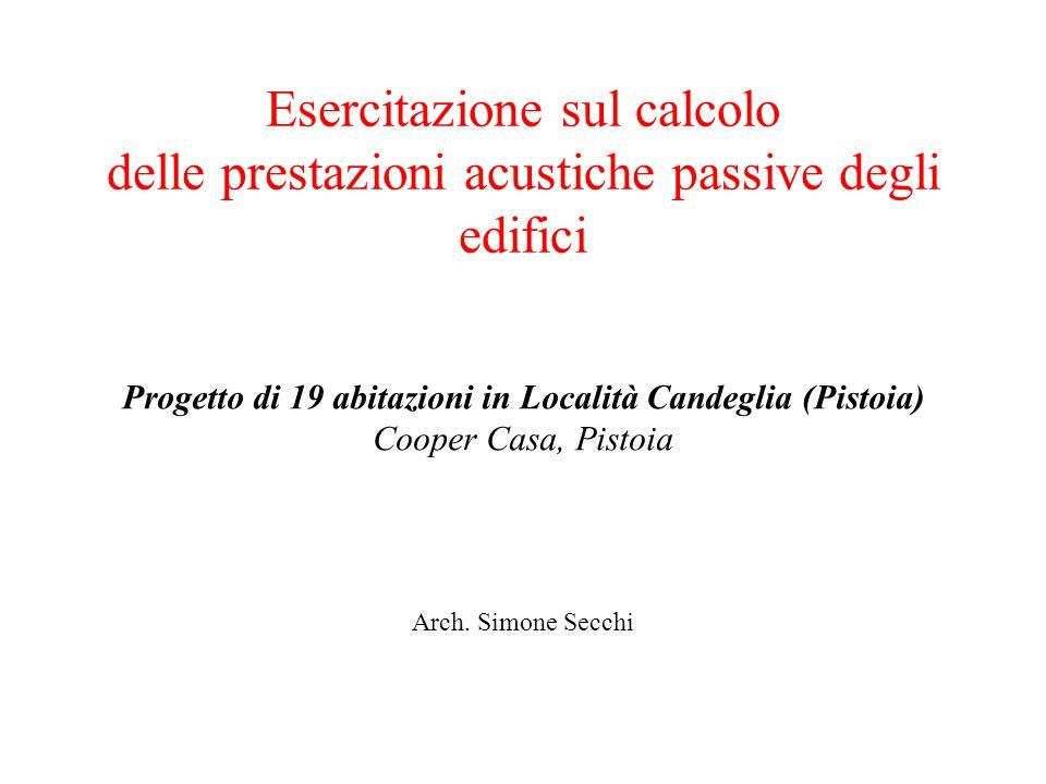 Esercitazione sul calcolo delle prestazioni acustiche passive degli edifici Arch. Simone Secchi Progetto di 19 abitazioni in Località Candeglia (Pisto