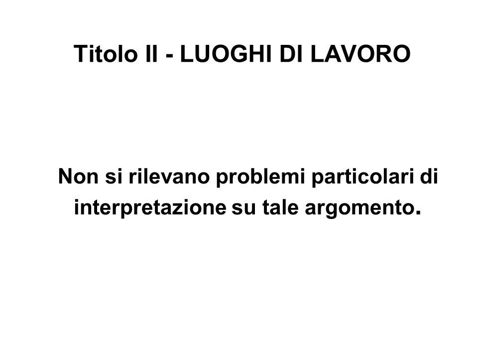 Titolo II - LUOGHI DI LAVORO Non si rilevano problemi particolari di interpretazione su tale argomento.