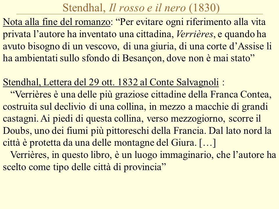 Stendhal, Il rosso e il nero (1830) Nota alla fine del romanzo: Per evitare ogni riferimento alla vita privata l'autore ha inventato una cittadina, Verrières, e quando ha avuto bisogno di un vescovo, di una giuria, di una corte d'Assise li ha ambientati sullo sfondo di Besançon, dove non è mai stato Stendhal, Lettera del 29 ott.