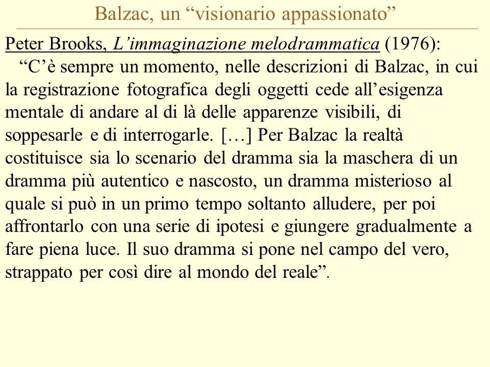 Balzac, un visionario appassionato Peter Brooks, L'immaginazione melodrammatica (1976): C'è sempre un momento, nelle descrizioni di Balzac, in cui la registrazione fotografica degli oggetti cede all'esigenza mentale di andare al di là delle apparenze visibili, di soppesarle e di interrogarle.